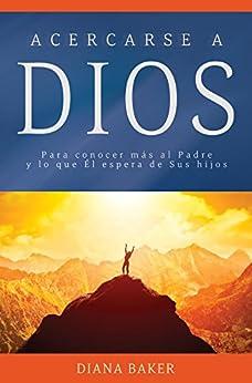 Acercarse a Dios: Para conocer más al Padre y lo que Él espera de Sus hijos (Devocionales Cristianos) (Spanish Edition) by [Baker, Diana]