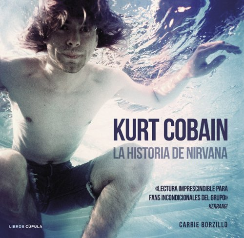 Descargar Libro Kurt Cobain. La Historia De Nirvana Carrie Borzillo