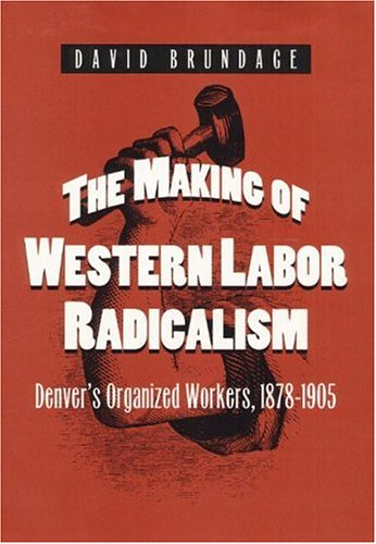The Making of Western Labor Radicalism: Denver's Organized Workers, 1878-1905 (Working Class in American History)