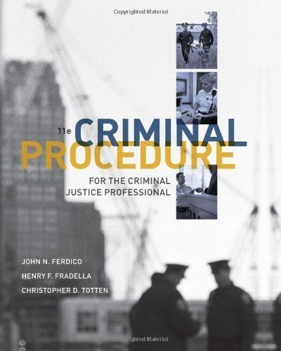 Criminal Procedure for the Criminal Justice Professional 11th (eleventh) Edition by Ferdico, John N., Fradella, Henry F., Totten, Christopher D. published by Cengage Learning (2012)