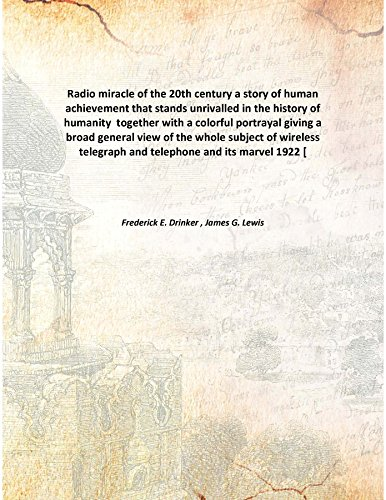 Download Radio miracle of the 20th century a story of human achievement that stands unrivalled in the history of humanity together with a colorful portrayal giving a broad general view of the whole subject of wireless telegraph and telephone and its marvel pdf