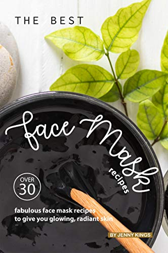 The Best Face Mask Recipes: Over 30 Fabulous Face Mask Recipes to Give You Glowing, Radiant Skin