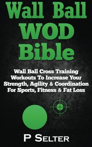 Wall Ball WOD Bible: Wall Ball Cross Training Workouts To Increase Your Strength, Agility & Coordination For Sports, Fitness & Fat Loss