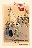"Sabine Frühstück, ""Playing War: Children and the Paradoxes of Modern Militarism in Japan"" (U California Press, 2017)"