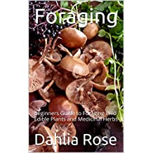 Foraging: Beginners Guide to Foraging Wild Edible Plants and Medicinal Herbs