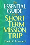 The Essential Guide to the Short Term Mission Trip, David C. Forward, 0802425267