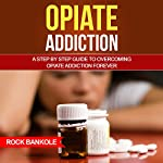 Opiate Addiction: A Step-by-Step Guide to Overcoming Opiate Addiction Forever | Rock Bankole