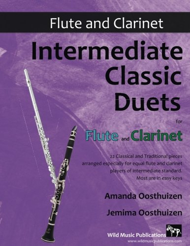 Intermediate Classic Duets for Flute and Clarinet: 22 classical and traditional melodies for equal Clarinet and Flute of intermediate standard. Most are in easy keys.
