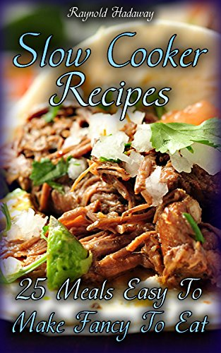 Slow Cooker Recipes: 25 Meals Easy To Make Fancy To Eat by Raynold  Hadaway
