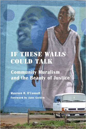 If These Walls Could Talk: Community Muralism and the Beauty of Justice by O'Connell PhD, Maureen (2012)