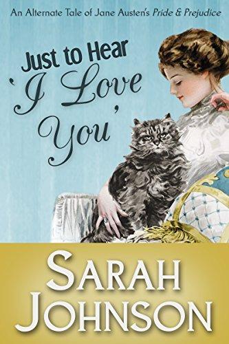 Just to Hear 'I Love You': An Alternate Tale of Jane Austen's 'Pride & Prejudice' (Just Hear I)