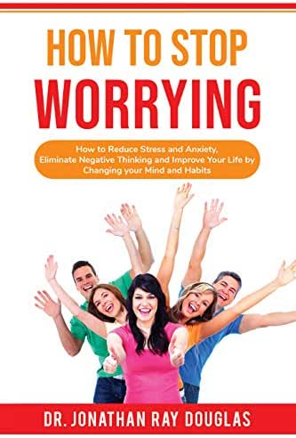 HOW TO STOP WORRYING: How to Reduce Stress and Anxiety, Eliminate Negative Thinking and Improve Your Life by Changing your Mind and Habits