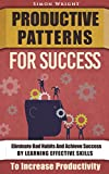Productive Patterns For Success: Eliminate Bad Habits And Achieve Success By Learning Effective Skills To Increase Productivity (Habits Of Successful People, ... Hacks, Productivity Secrets, Business Man)