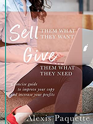 Sell Them What They Want, Give Them What They Need: A Concise Guide to Improving Your Copy and Increasing Your Profits