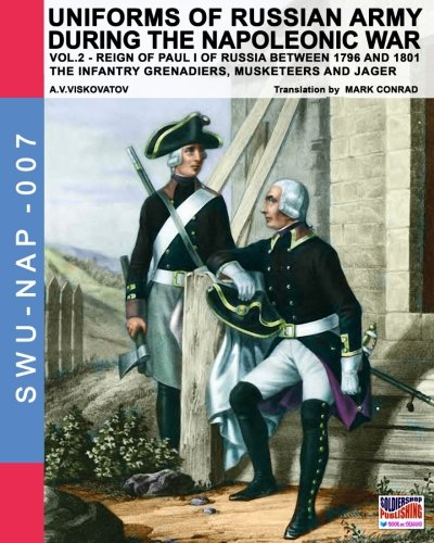 Read Online Uniforms of Russian army during the Napoleonic war vol.2: The Infantry Grenadiers, Musketeers & Jägers (Soldiers, Weapons & Uniforms NAP) (Volume 7) ebook