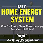 DIY Home Energy System: How to Make Your Home Energy and Cost Efficient | Arthur Whitaker