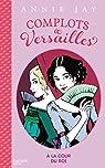 Complots à Versailles, tome 1 : A la cour du roi par Jay