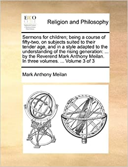 Book Sermons for children: being a course of fifty-two, on subjects suited to their tender age, and in a style adapted to the understanding of the rising ... Meilan. In three volumes. ... Volume 3 of 3