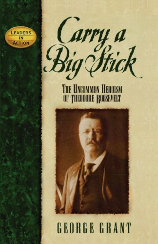 Carry a Big Stick: The Uncommon Heroism of Theodore Roosevelt (Leaders in Action)