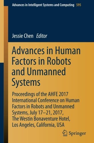 Advances in Human Factors in Robots and Unmanned Systems: Proceedings of the AHFE 2017 International Conference on Human Factors in Robots and Unmanned ... Intelligent Systems and Computing Book 595) (International Conference On Human Factors In Computing Systems)