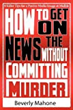 img - for How to Get on the News without Committing Murder by Beverly Mahone (2012-03-03) book / textbook / text book