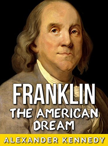 Ben Franklin: The American Dream (The True Story of Benjamin Franklin) (Historical Biographies of Famous People)