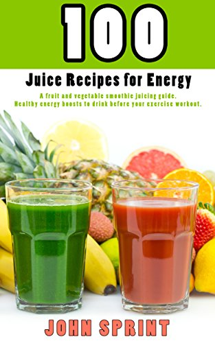 100 Juice Recipes for Energy: A fruit and vegetable smoothie juicing guide. Healthy energy boosts to drink before your exercise workout. (John Sprint Super Healthy Juice Recipes Book 2)