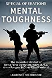 Special Operations Mental Toughness:The Invincible Mindset of Delta Force Operators, Navy SEALs, Army Rangers & Other Elite Warriors!
