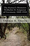 kaiser wilhelm ii of germany - The Kaiser's Memoirs Wilhelm II: Emperor of Germany 1888-1918