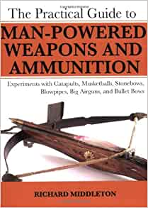 Amazon.com: The Practical Guide to Man-Powered Weapons and ...