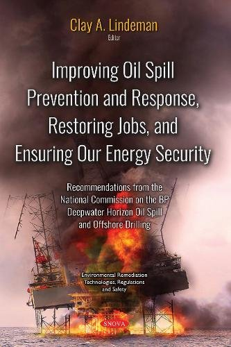 Improving Oil Spill Prevention and Response, Restoring Jobs, and Ensuring Our Energy Security: Recommendations from the National Commission on the Bp ... Technologies, Regulations and Safety) (Oil Response Spill)
