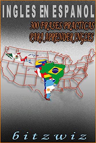 INGLES: Aprende Ingles con Estas 300 Frases Mas Usadas En Ingles: Aprende Ingles Practicamente. (Ingles En Espanol n 1) (Spanish Edition)