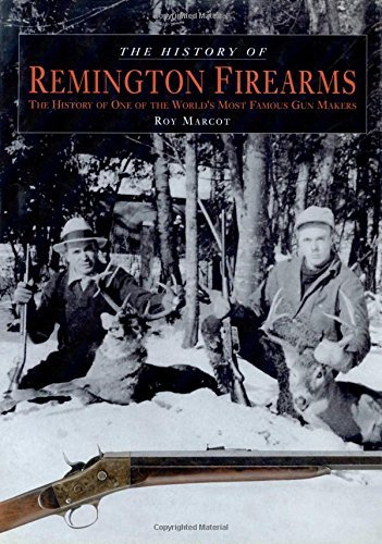 The History of Remington Firearms: The History of One of the World's Most Famous Gun Makers by Roy Marcot (2005-06-01)