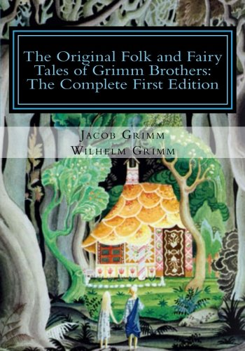 The Original Folk and Fairy Tales of Grimm Brothers: The Complete First Edition (The Complete Illustrated Works Of The Brothers Grimm)