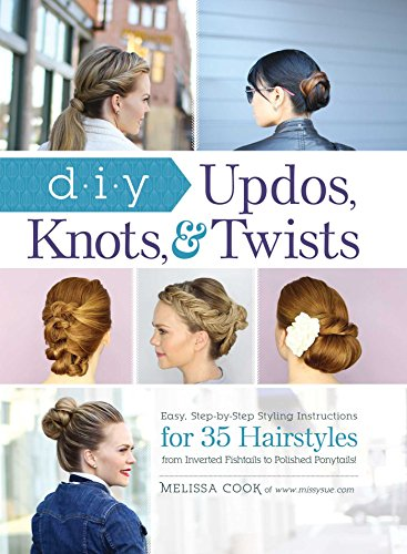 DIY Updos, Knots, and Twists: Easy, Step-by-Step Styling Instructions for 35 Hair Styles - from Inverted Fishtails to Polished Ponytails!