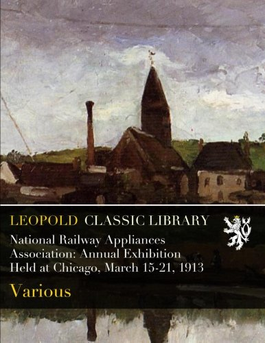 Read Online National Railway Appliances Association: Annual Exhibition Held at Chicago, March 15-21, 1913 PDF