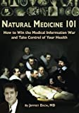 Natural Medicine 101: How to Win the Medical Information War and Take Control of Your Health