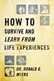 How to Survive and Learn from Life Experiences, Donald G. Myers, 143276148X