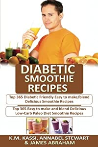 Diabetic Smoothie Recipes: 2 Manuscripts in 1- Top 365 Diabetic Friendly Delicious Smoothie Recipes+ Top 365 Delicious Low-Carb Paleo Diet Smoothie Recipes (Volume 2)