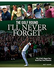 The Golf Round I'll Never Forget: Fifty of Golf's Biggest Stars Recall Their Finest Moments