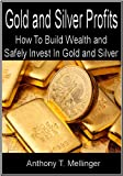 Gold and Silver Profits: How To Build Wealth and Safely Invest In Gold and Silver