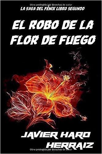 EL ROBO DE LA FLOR DE FUEGO (LA SAGA DEL FÉNIX) (Spanish Edition): Javier Haro Herraiz: 9781719974295: Amazon.com: Books