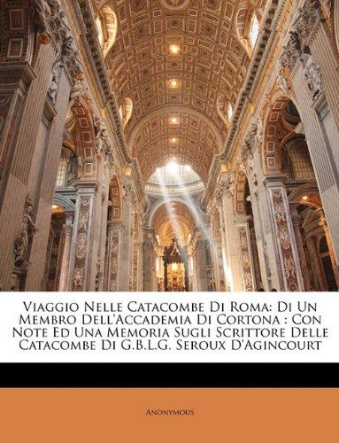 Download Viaggio Nelle Catacombe Di Roma: Di Un Membro Dell'accademia Di Cortona : Con Note Ed Una Memoria Sugli Scrittore Delle Catacombe Di G.B.L.G. Seroux D'agincourt (Italian Edition) PDF