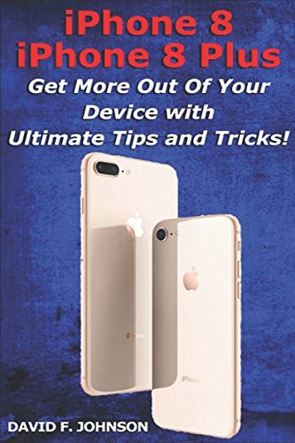 iPhone 8 and iPhone 8 Plus - Get More Out Of Your Device with Ultimate Tips and Tricks