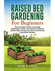 Raised Bed Gardening For Beginners: The Complete Guide to Growing Vegetables, Herbs, and Flowers In Raised Garden Beds Using Less Space and Having a Bountiful Harvest