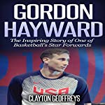 Gordon Hayward: The Inspiring Story of One of Basketball's Star Forwards (Basketball Biography Books) | Clayton Geoffreys