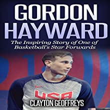 Gordon Hayward: The Inspiring Story of One of Basketball's Star Forwards (Basketball Biography Books) Audiobook by Clayton Geoffreys Narrated by Damon Alums