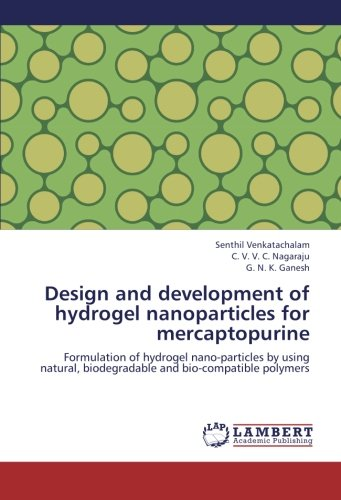 Download Design and development of hydrogel nanoparticles for mercaptopurine: Formulation of hydrogel nano-particles by using natural, biodegradable and bio-compatible polymers pdf epub