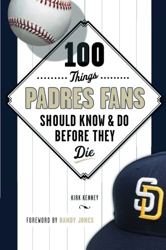 100 Things Padres Fans Should Know & Do Before They Die (100 Things...Fans Should Know) by Kirk Kenney