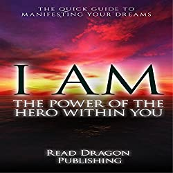 I AM: The Power of the Hero Within You: The Quick Guide to Manifesting Your Dreams